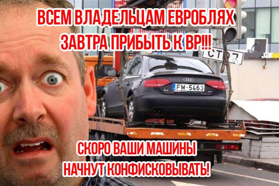 Обращение ко всем владельцам «Евроблях»: все завтра под ВР!!! Скоро машины начнут конфисковывать!